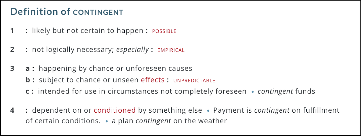 Definitions of contingency as defined by Merriam-Webster: possible, unpredictable, not fully known, conditioned by details